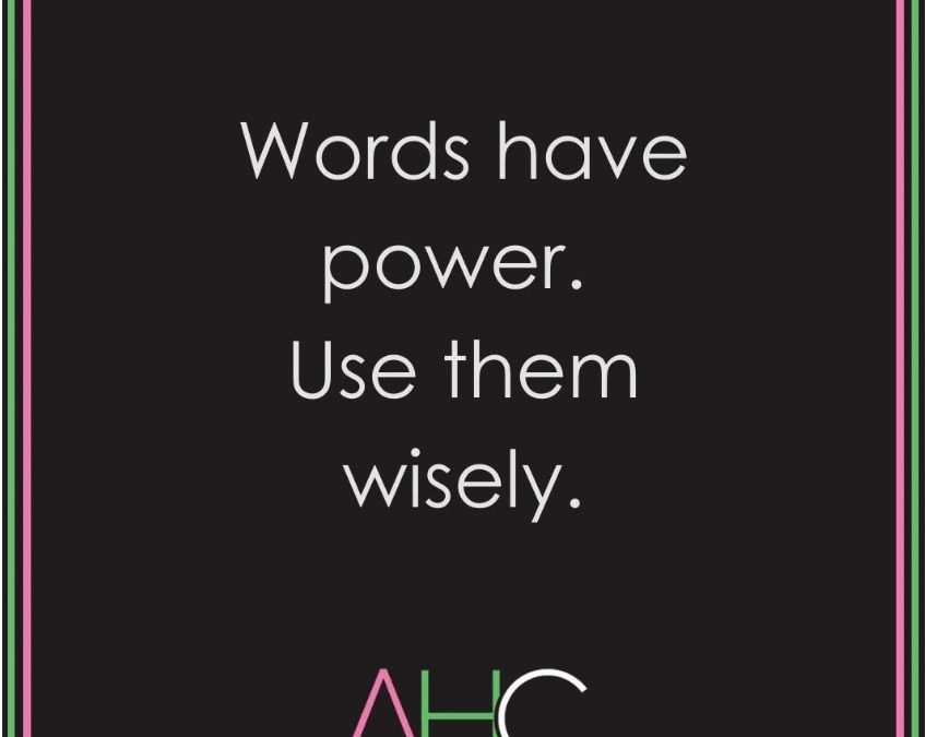 Words have power – use them wisely.